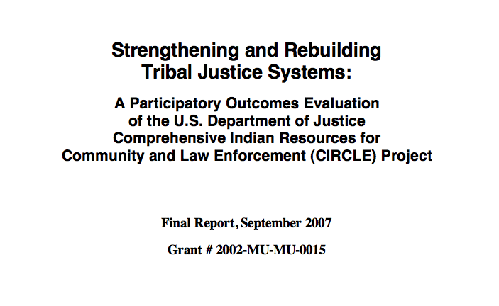 Strengthening and Rebuilding Tribal Justice Systems: A Participatory Outcomes Evaluation of the U.S. Department of Justice Comprehensive Indian Resources for Community and Law Enforcement (CIRCLE) Project